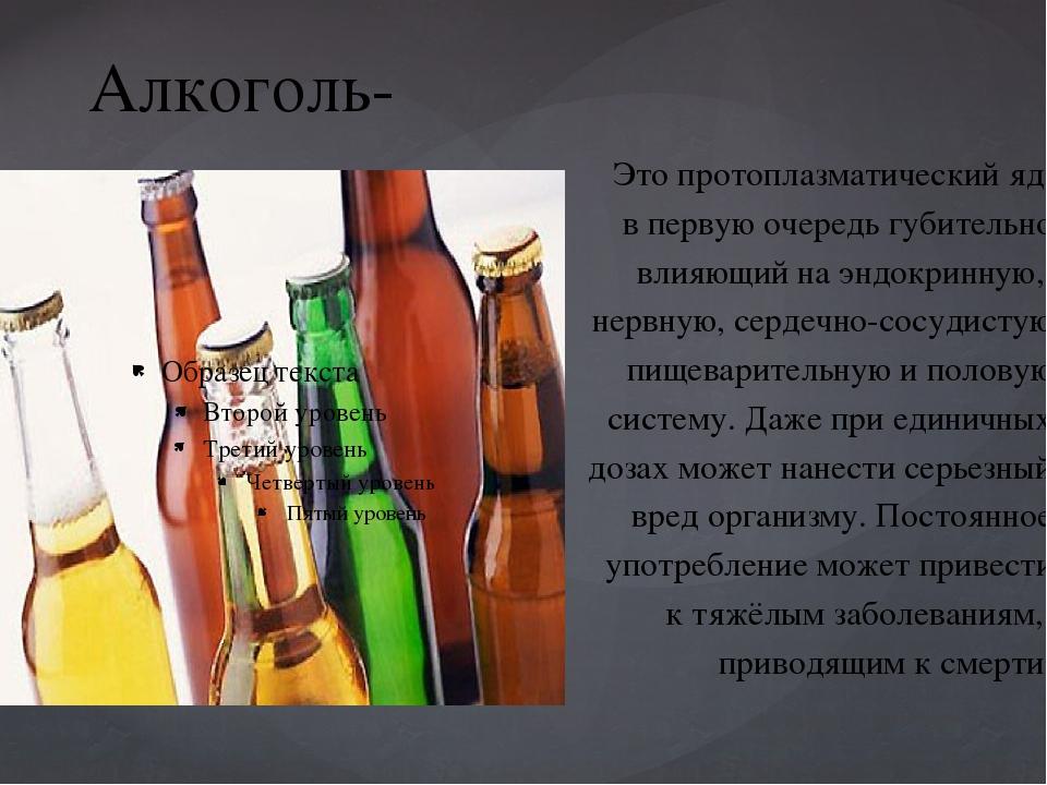 Алкоголь- Это протоплазматический яд, в первую очередь губительно влияющий на...