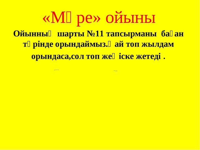 «Мәре» ойыны Ойынның шарты №11 тапсырманы баған түрінде орындаймыз.Қай топ жы...