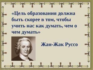 «Цель образования должна быть скорее в том, чтобы учить нас как думать, чем о