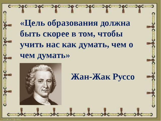«Цель образования должна быть скорее в том, чтобы учить нас как думать, чем о...