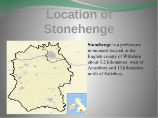 Location of Stonehenge Stonehenge is a prehistoric monument located in the En
