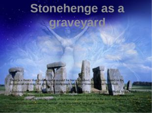 Stonehenge as a graveyard There is a theory that Stonehenge was used for buri