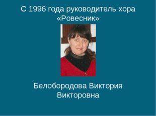 С 1996 года руководитель хора «Ровесник» Белобородова Виктория Викторовна
