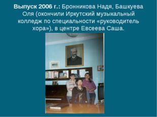 Выпуск 2006 г.: Бронникова Надя, Башкуева Оля (окончили Иркутский музыкальны