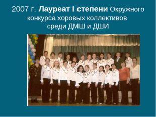 2007 г. Лауреат I степени Окружного конкурса хоровых коллективов среди ДМШ и