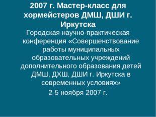 2007 г. Мастер-класс для хормейстеров ДМШ, ДШИ г. Иркутска Городская научно-п
