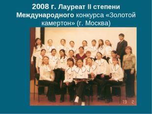 2008 г. Лауреат II степени Международного конкурса «Золотой камертон» (г. Мос
