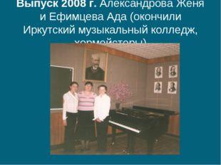 Выпуск 2008 г. Александрова Женя и Ефимцева Ада (окончили Иркутский музыкальн