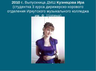 2010 г. Выпускница ДМШ Кузнецова Ира (студентка 3 курса дирижерско-хорового о