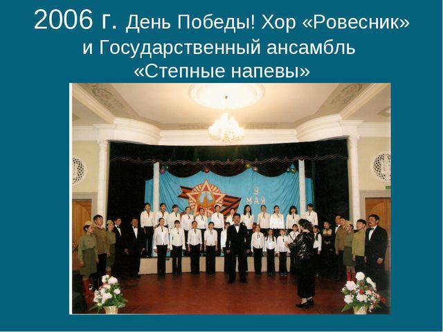 2006 г. День Победы! Хор «Ровесник» и Государственный ансамбль «Степные напевы»