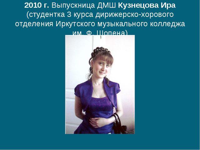 2010 г. Выпускница ДМШ Кузнецова Ира (студентка 3 курса дирижерско-хорового о...