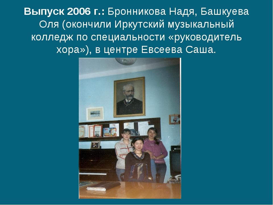 Выпуск 2006 г.: Бронникова Надя, Башкуева Оля (окончили Иркутский музыкальны...