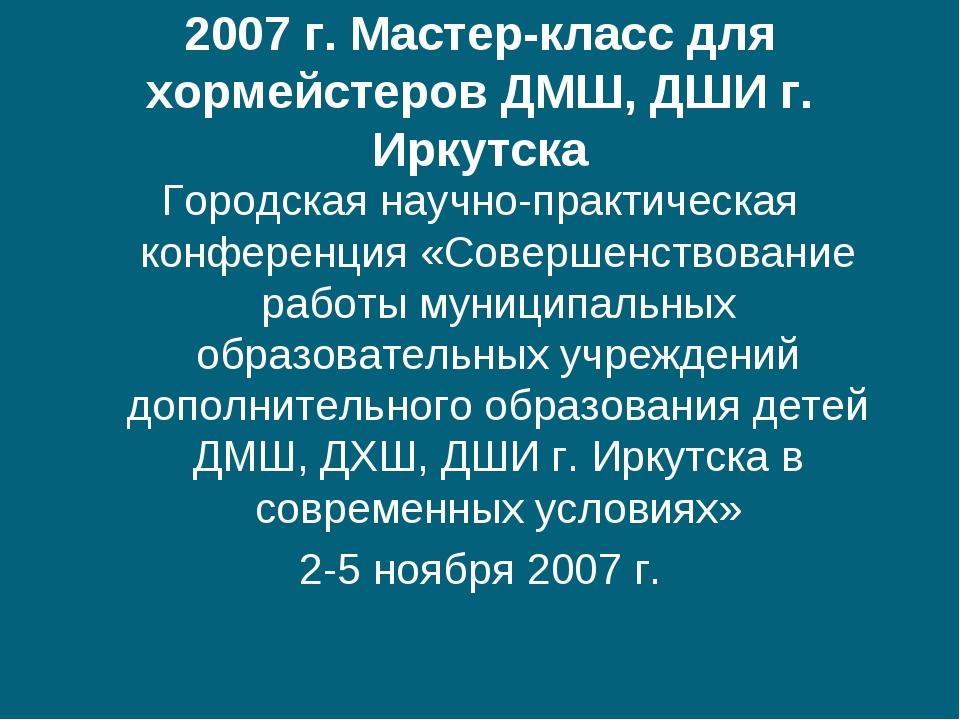2007 г. Мастер-класс для хормейстеров ДМШ, ДШИ г. Иркутска Городская научно-п...