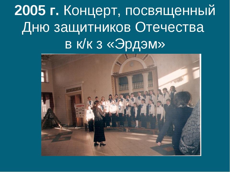 2005 г. Концерт, посвященный Дню защитников Отечества в к/к з «Эрдэм»