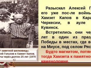 Разыскал Алексей Голузов его уже после войны. Жил Хамзет Капов в Карачаево-