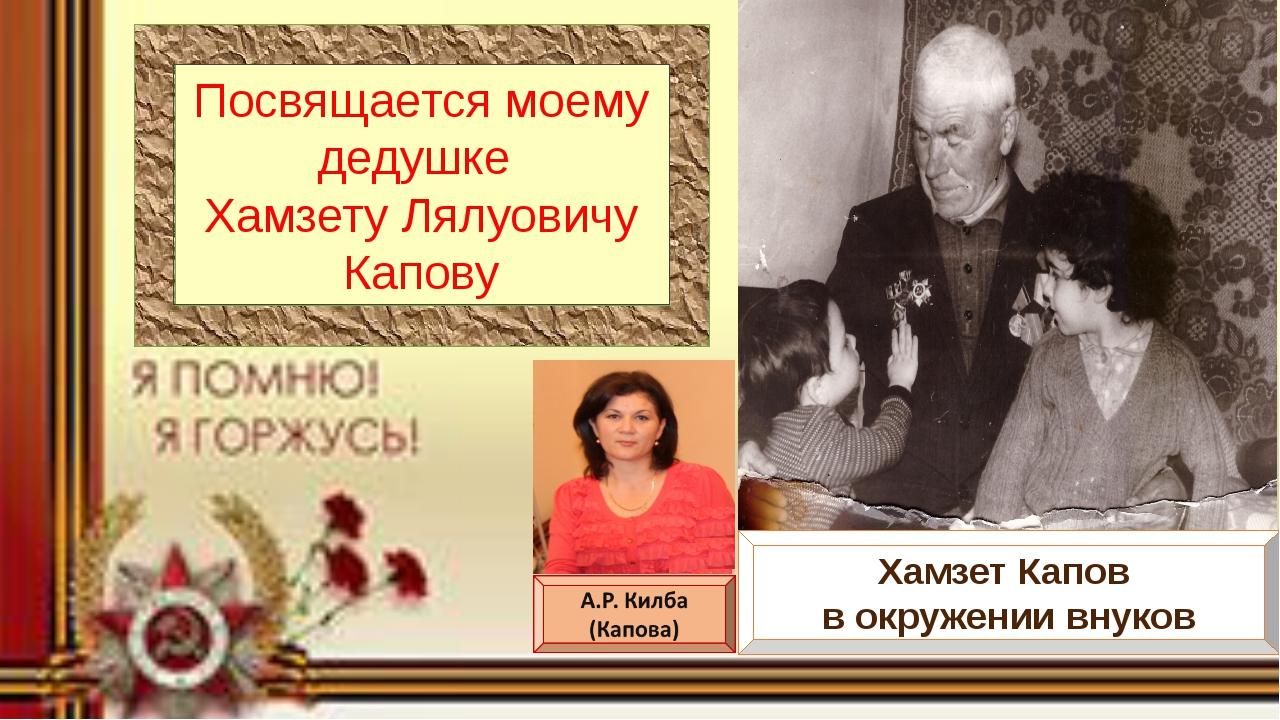 Посвящается моему дедушке Хамзету Лялуовичу Капову Хамзет Капов в окружении...