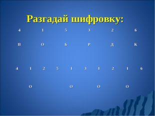 Разгадай шифровку: 415326 ПОБРДК 4125131216 ОООО