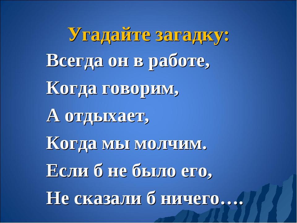Угадайте загадку: Всегда он в работе, Когда говорим, А отдыхает, Когда мы мол...