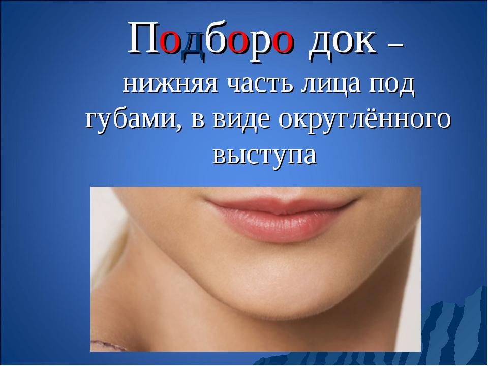 Подборо́док – нижняя часть лица под губами, в виде округлённого выступа