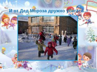 И от Дед Мороза дружно убегать..!