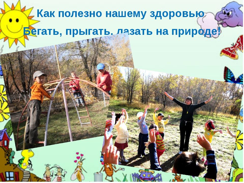 Как полезно нашему здоровью Бегать, прыгать, лазать на природе!