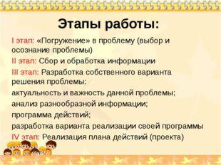 Этапы работы: I этап: «Погружение» в проблему (выбор и осознание проблемы) II
