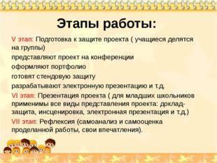Этапы работы: V этап: Подготовка к защите проекта ( учащиеся делятся на групп