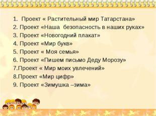 1. Проект « Растительный мир Татарстана» 2. Проект «Наша безопасность в наши