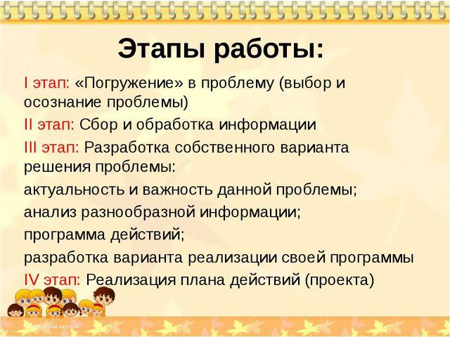 Этапы работы: I этап: «Погружение» в проблему (выбор и осознание проблемы) II...