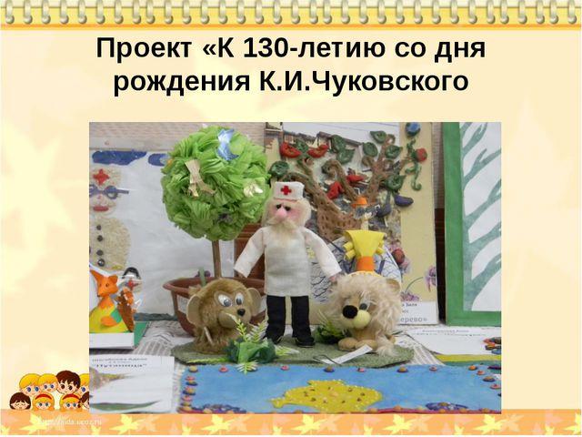 Проект «К 130-летию со дня рождения К.И.Чуковского