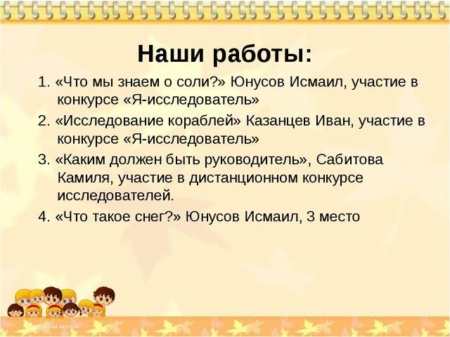 Наши работы: 1. «Что мы знаем о соли?» Юнусов Исмаил, участие в конкурсе «Я-и...