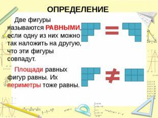 ОПРЕДЕЛЕНИЕ Две фигуры называются РАВНЫМИ, если одну из них можно так наложи