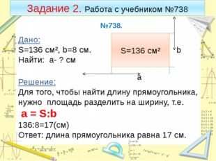 Задание 2. Работа с учебником №738 №738. Дано: S=136 cм², b=8 cм. Найти: а- ?
