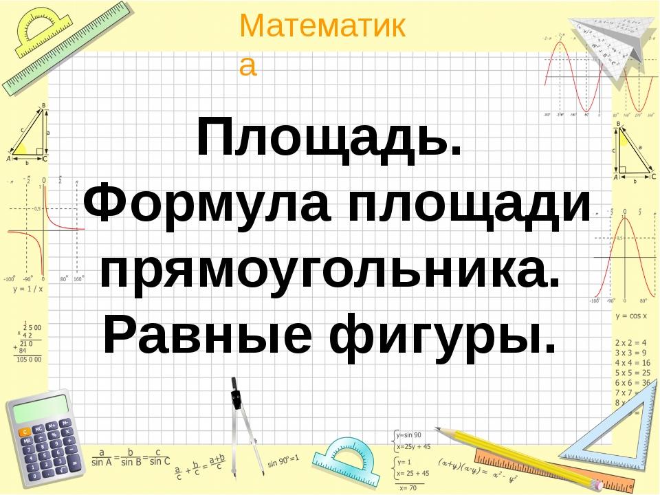 Площадь. Формула площади прямоугольника. Равные фигуры. Математика