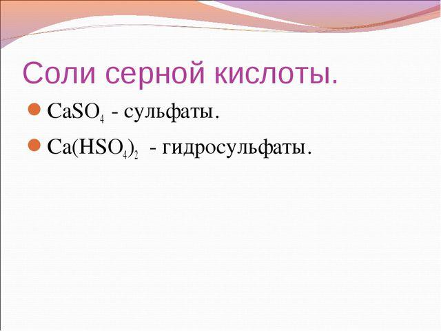 Соли серной кислоты. СаSO4 - сульфаты. Са(НSO4)2 - гидросульфаты.