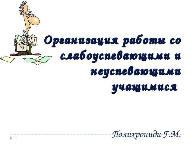 Организация работы со слабоуспевающими и неуспевающими учащимися Полихрониди...