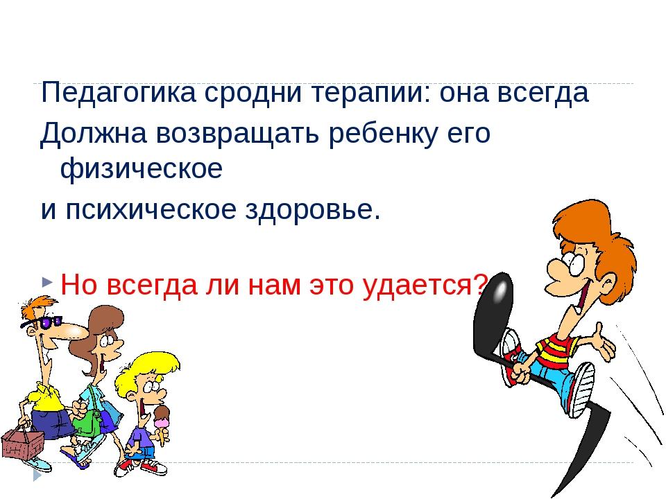 Педагогика сродни терапии: она всегда Должна возвращать ребенку его физическ...