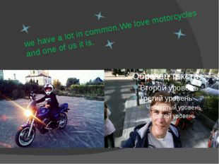 we have a lot in common.We love motorcycles and one of us it is.