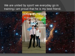 We are united by sport! we everyday go in training.I am proud that he is my b
