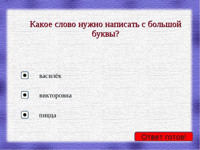 Ответ готов! Какое слово нужно написать с большой буквы? василёк викторовна п...