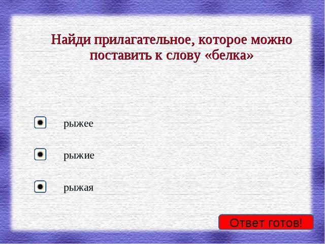 Ответ готов! Найди прилагательное, которое можно поставить к слову «белка» ры...