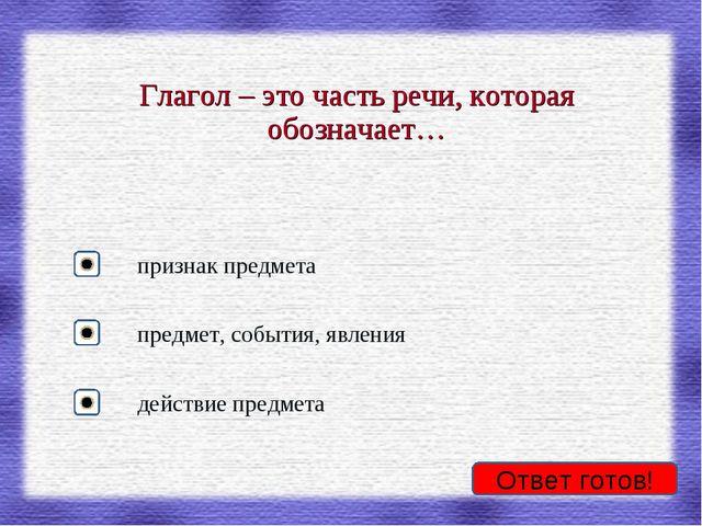 Ответ готов! Глагол – это часть речи, которая обозначает… признак предмета пр...