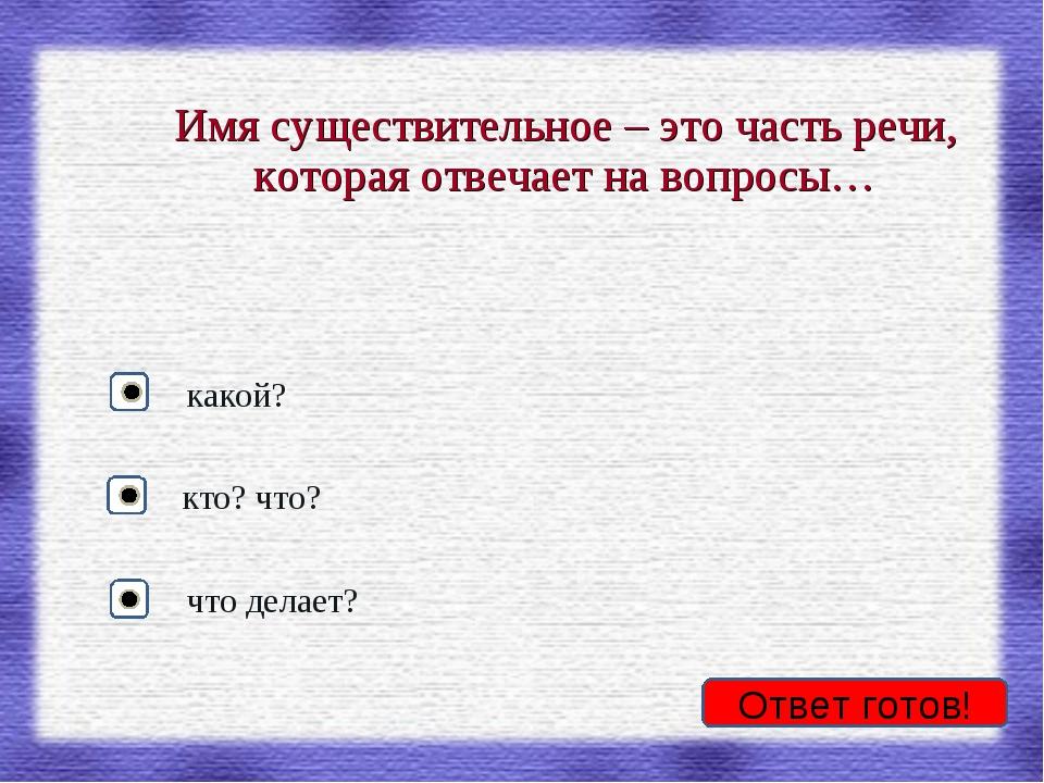 Имя существительное – это часть речи, которая отвечает на вопросы… кто? что?...