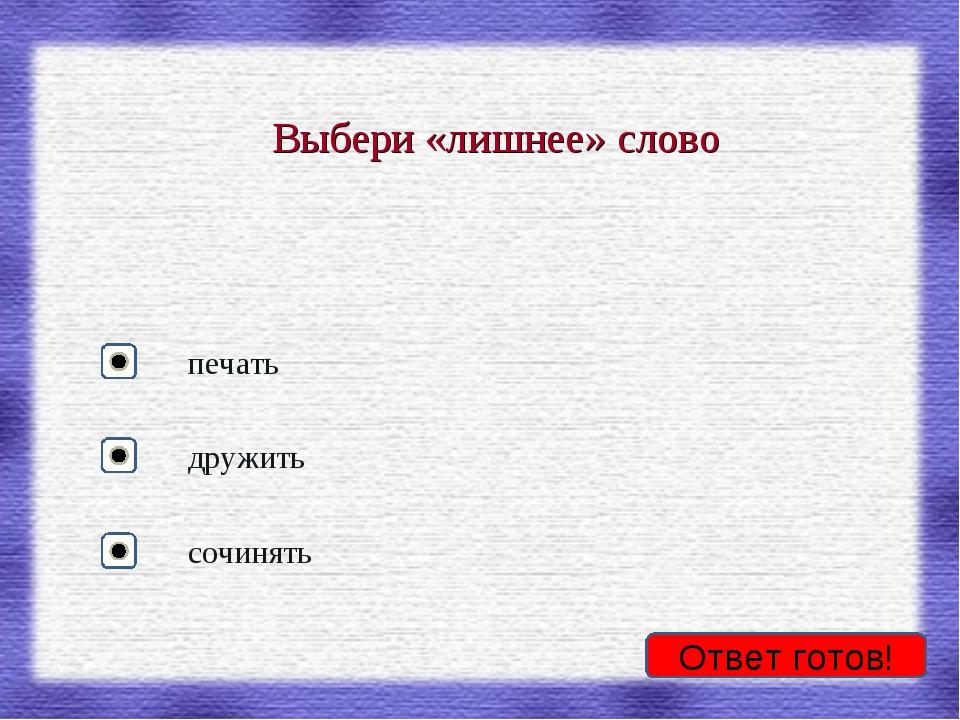 Ответ готов! Выбери «лишнее» слово печать дружить сочинять