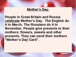 Mother's Day. People in Great Britain and Russia celebrate Mother's Day. The