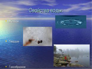 Свойства воды: Жидкое Твердое Газообразное