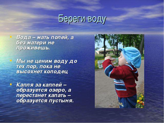Береги воду Вода – мать полей, а без матери не проживешь. Мы не ценим воду до...
