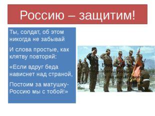 Россию – защитим! Ты, солдат, об этом никогда не забывай И слова простые, как