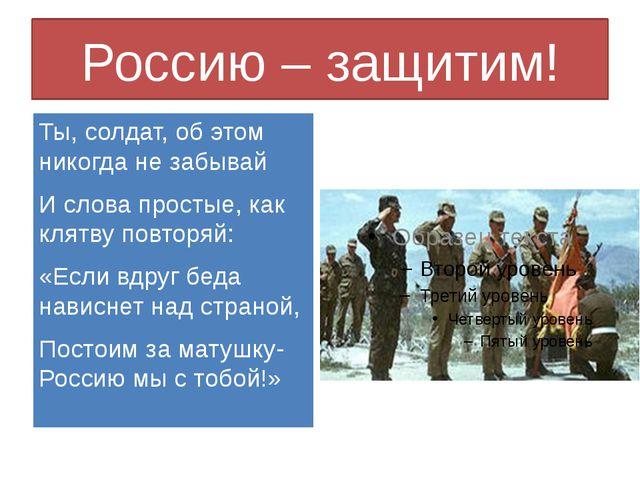 Россию – защитим! Ты, солдат, об этом никогда не забывай И слова простые, как...