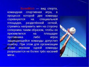 Волейбол — вид спорта, командная спортивная игра, в процессе которой две ком